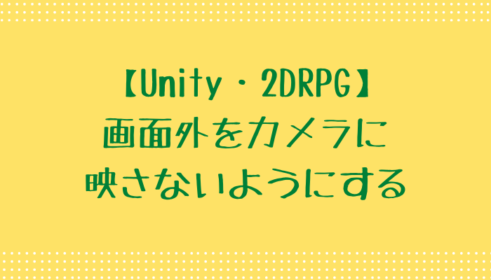 【Unity】画面外をカメラに映さないようにする